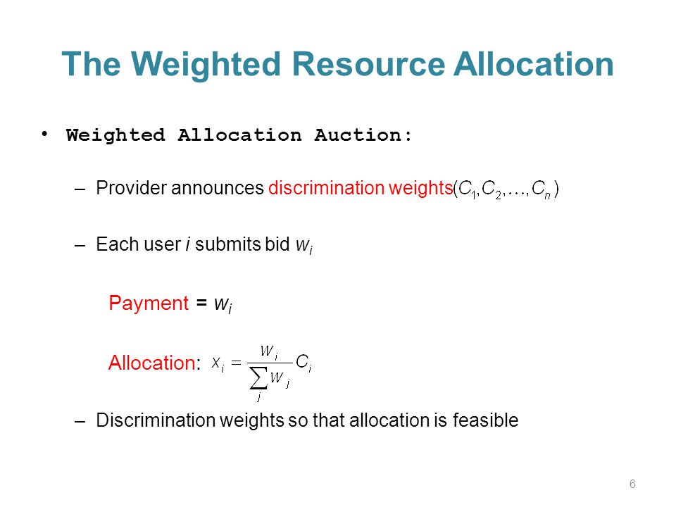 The Weighted Resource Allocation Weighted Allocation Auction: –Provider announces discrimination weights –Each user i submits bid w i Payment = w i Allocation: –Discrimination weights so that allocation is feasible 6