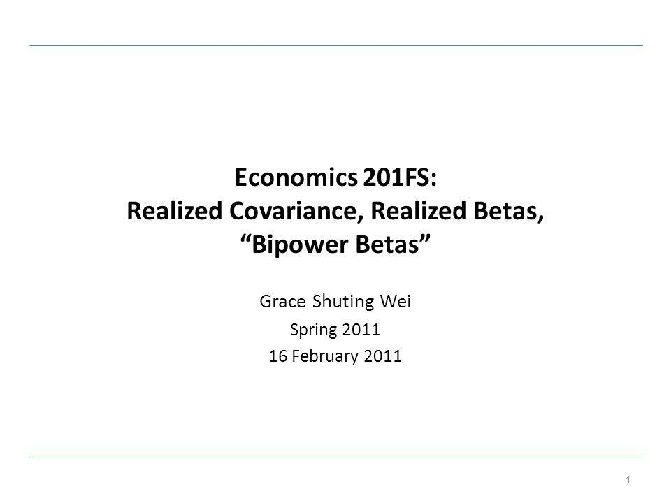 Economics 201FS: Realized Covariance, Realized Betas, Bipower Betas Grace Shuting Wei Spring 2011 16 February 2011 1