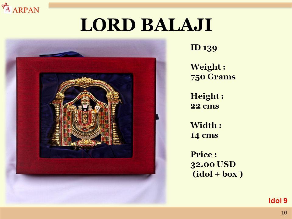 10 LORD BALAJI ID 139 Weight : 750 Grams Height : 22 cms Width : 14 cms Price : 32.00 USD (idol + box ) Idol 9