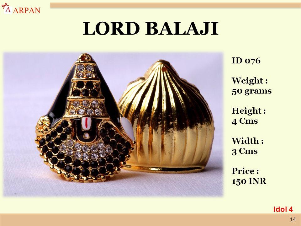 14 LORD BALAJI ID 076 Weight : 50 grams Height : 4 Cms Width : 3 Cms Price : 150 INR Idol 4