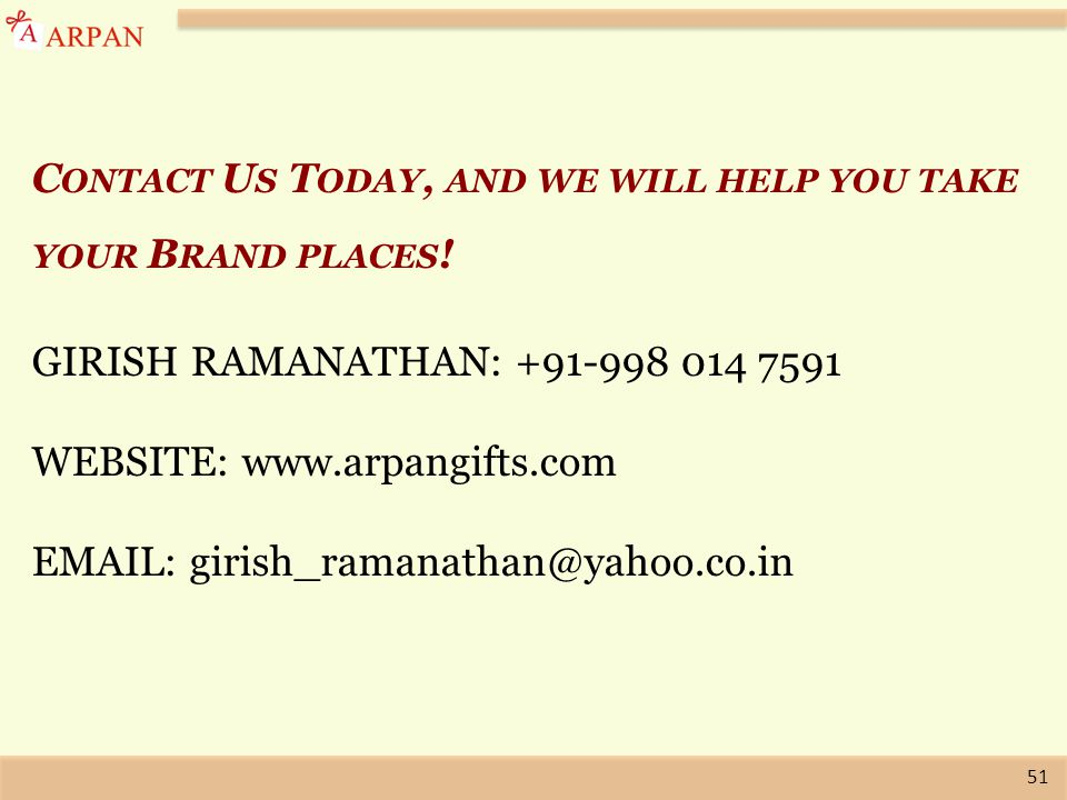 51 C ONTACT U S T ODAY, AND WE WILL HELP YOU TAKE YOUR B RAND PLACES ! GIRISH RAMANATHAN: +91-998 014 7591 WEBSITE: www.arpangifts.com EMAIL: girish_r