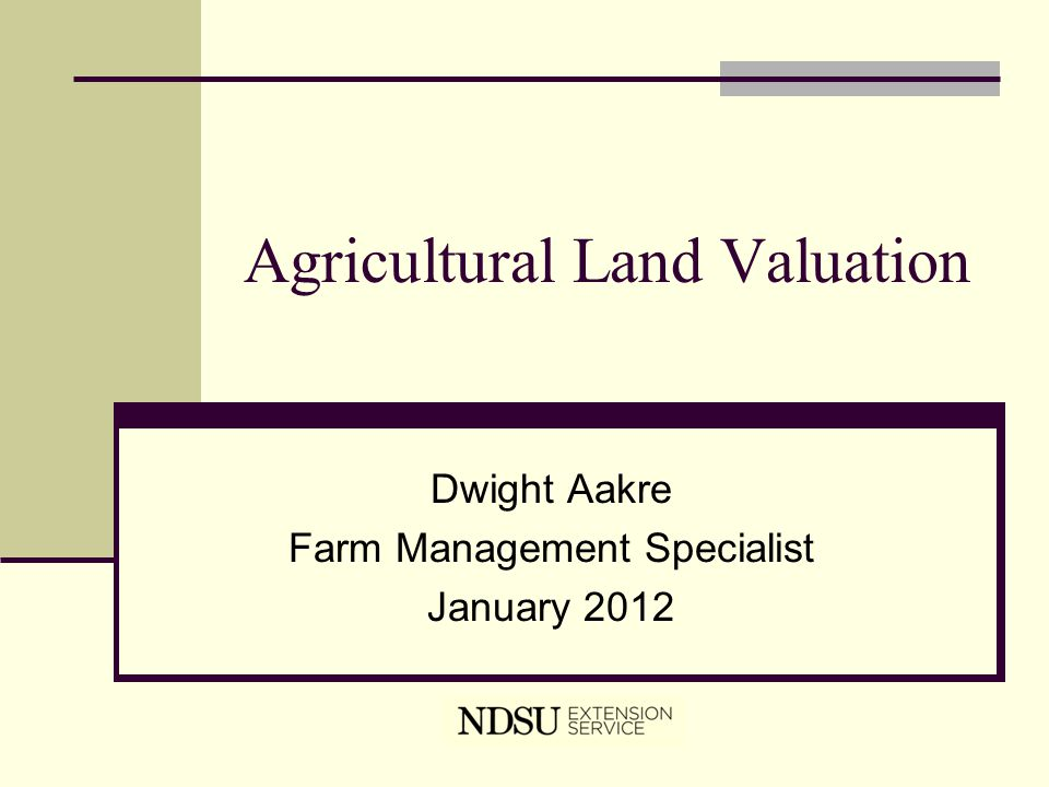 Agricultural Land Valuation Dwight Aakre Farm Management Specialist January 2012