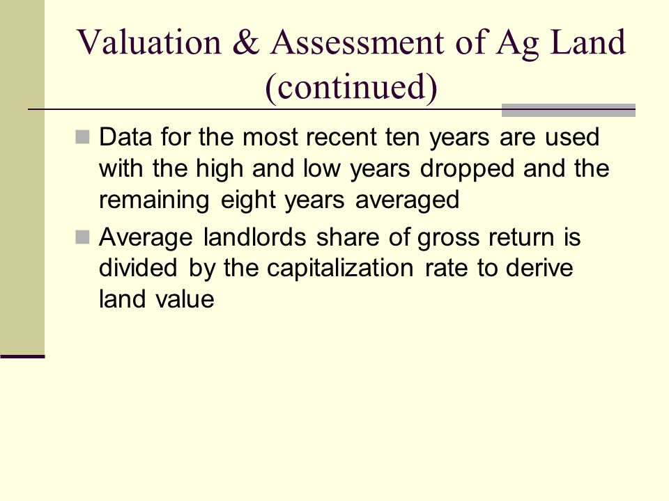 Valuation & Assessment of Ag Land (continued) Data for the most recent ten years are used with the high and low years dropped and the remaining eight years averaged Average landlords share of gross return is divided by the capitalization rate to derive land value