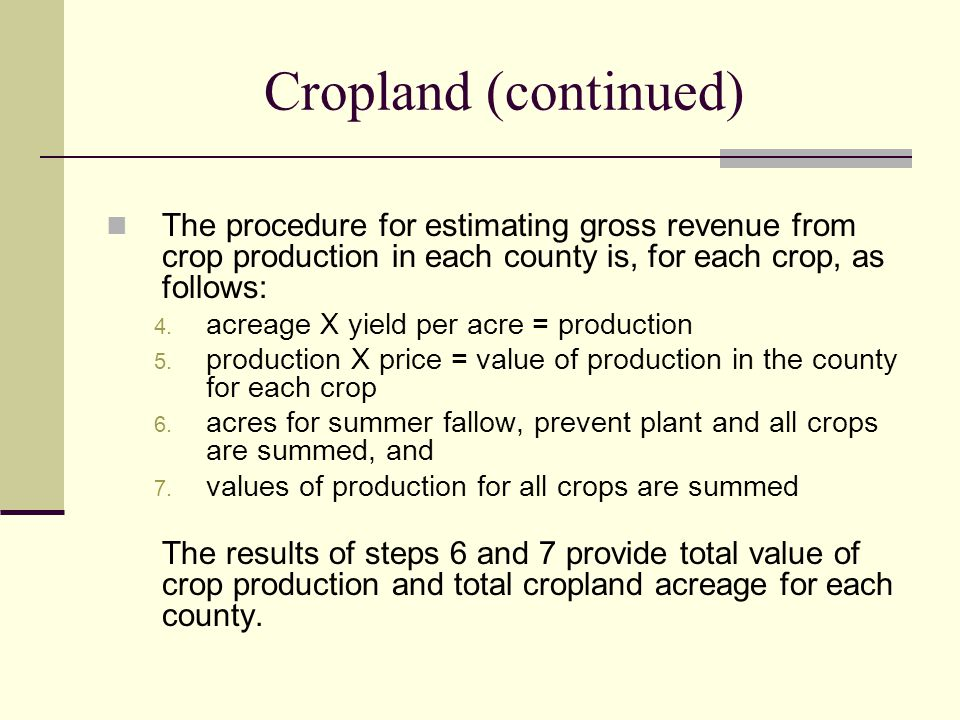 Cropland (continued) The procedure for estimating gross revenue from crop production in each county is, for each crop, as follows: 4.