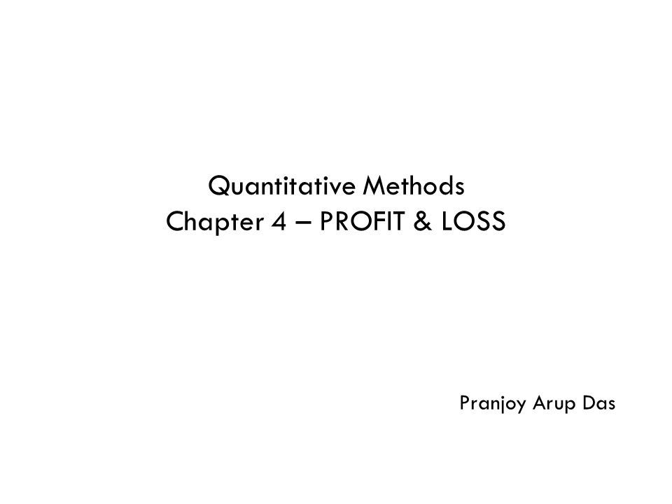 Quantitative Methods Chapter 4 – PROFIT & LOSS Pranjoy Arup Das