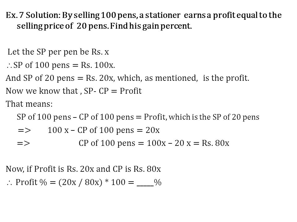 Ex. 7 Solution: By selling 100 pens, a stationer earns a profit equal to the selling price of 20 pens. Find his gain percent. Let the SP per pen be Rs