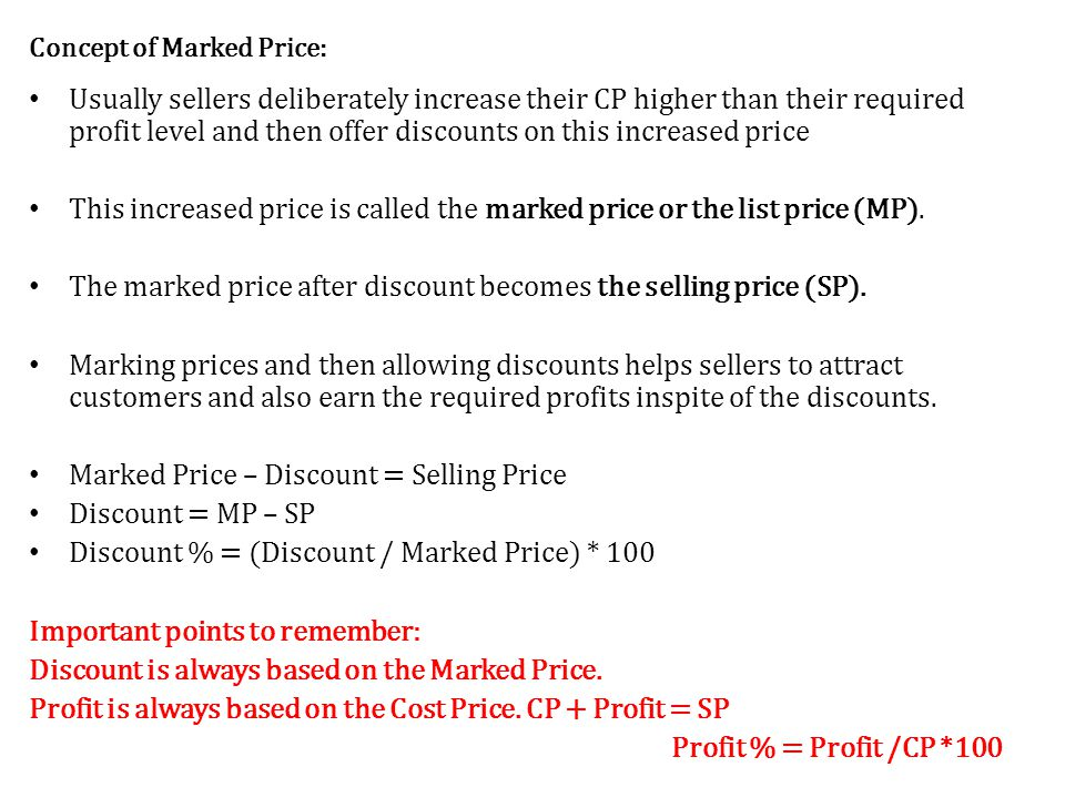Concept of Marked Price: Usually sellers deliberately increase their CP higher than their required profit level and then offer discounts on this increased price This increased price is called the marked price or the list price (MP).