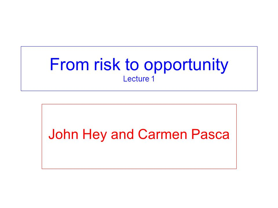 From risk to opportunity Lecture 1 John Hey and Carmen Pasca
