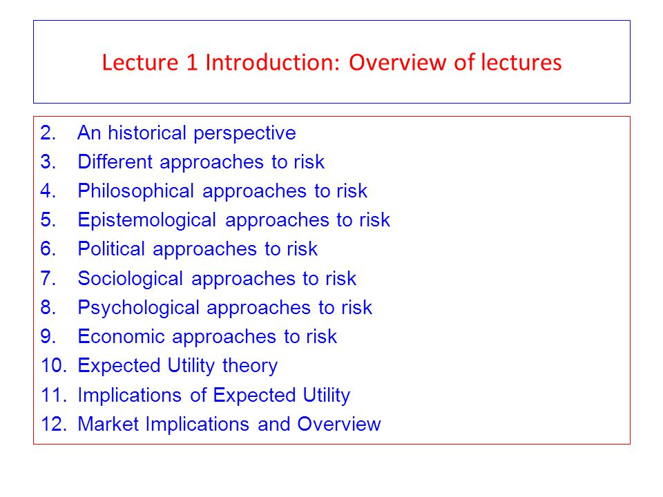 Lecture 1 Introduction: Overview of lectures 2.An historical perspective 3.Different approaches to risk 4.Philosophical approaches to risk 5.Epistemological approaches to risk 6.Political approaches to risk 7.Sociological approaches to risk 8.Psychological approaches to risk 9.Economic approaches to risk 10.Expected Utility theory 11.Implications of Expected Utility 12.Market Implications and Overview