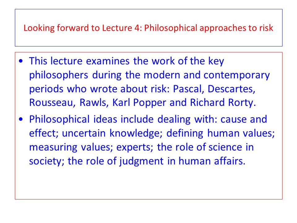Looking forward to Lecture 4: Philosophical approaches to risk This lecture examines the work of the key philosophers during the modern and contemporary periods who wrote about risk: Pascal, Descartes, Rousseau, Rawls, Karl Popper and Richard Rorty.