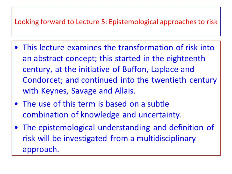 Looking forward to Lecture 5: Epistemological approaches to risk This lecture examines the transformation of risk into an abstract concept; this started in the eighteenth century, at the initiative of Buffon, Laplace and Condorcet; and continued into the twentieth century with Keynes, Savage and Allais.