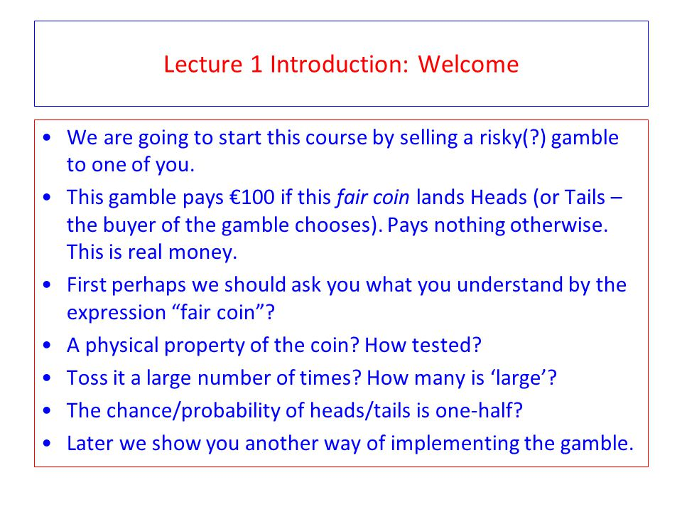 Lecture 1 Introduction: Welcome We are going to start this course by selling a risky( ) gamble to one of you.
