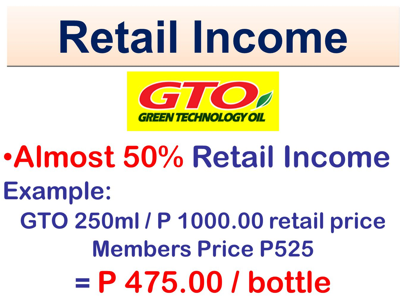Retail Income Almost 50% Retail Income Example: GTO 250ml / P 1000.00 retail price Members Price P525 = P 475.00 / bottle