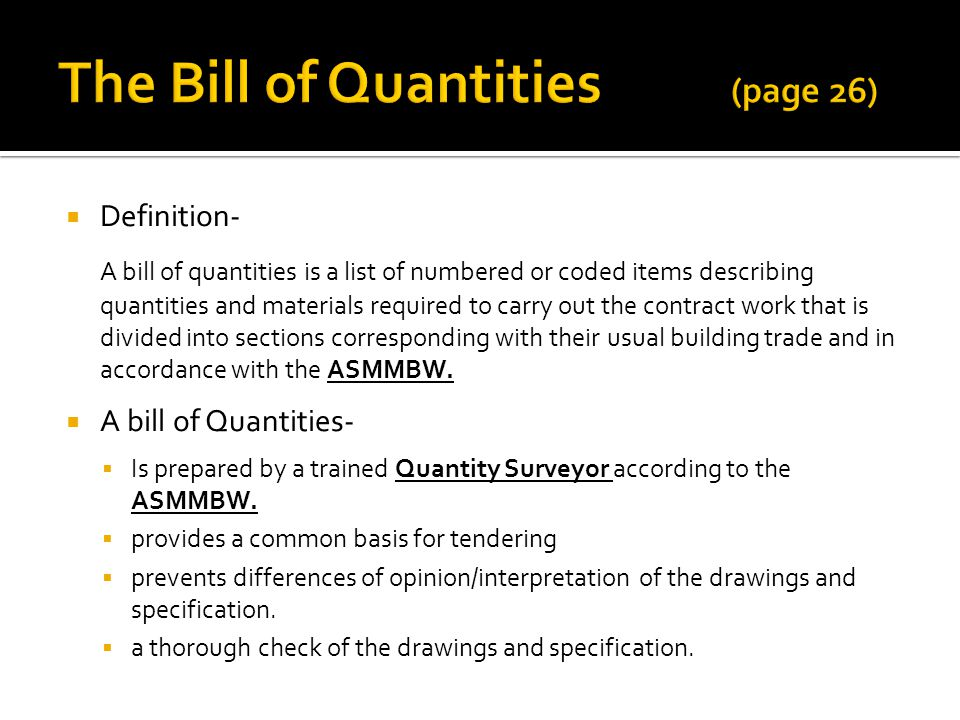Definition- A bill of quantities is a list of numbered or coded items describing quantities and materials required to carry out the contract work that is divided into sections corresponding with their usual building trade and in accordance with the ASMMBW.