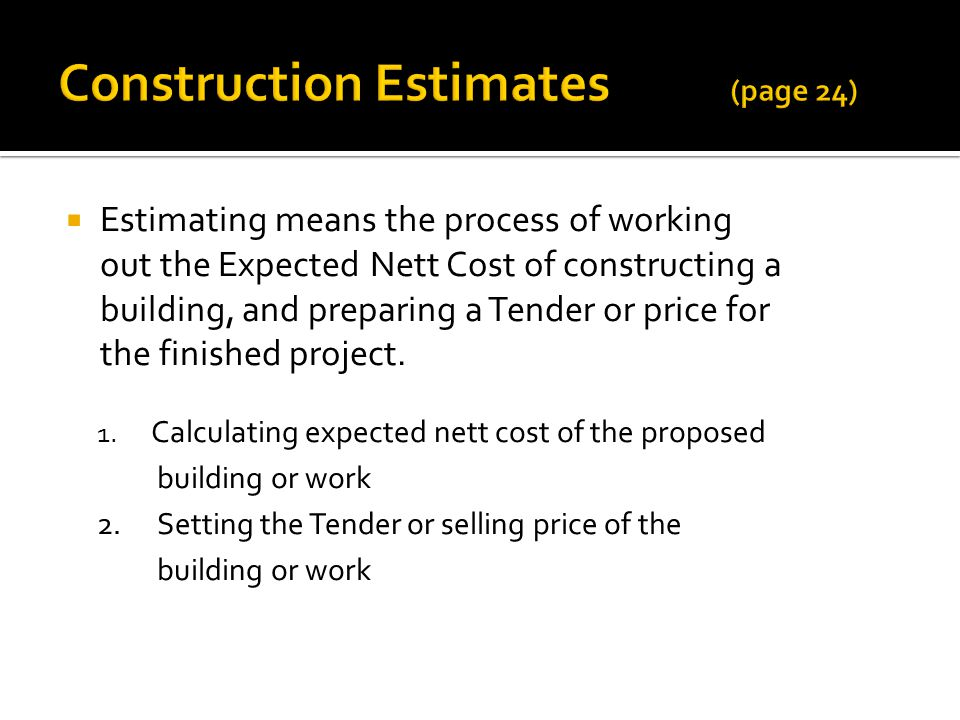 Estimating means the process of working out the Expected Nett Cost of constructing a building, and preparing a Tender or price for the finished project.