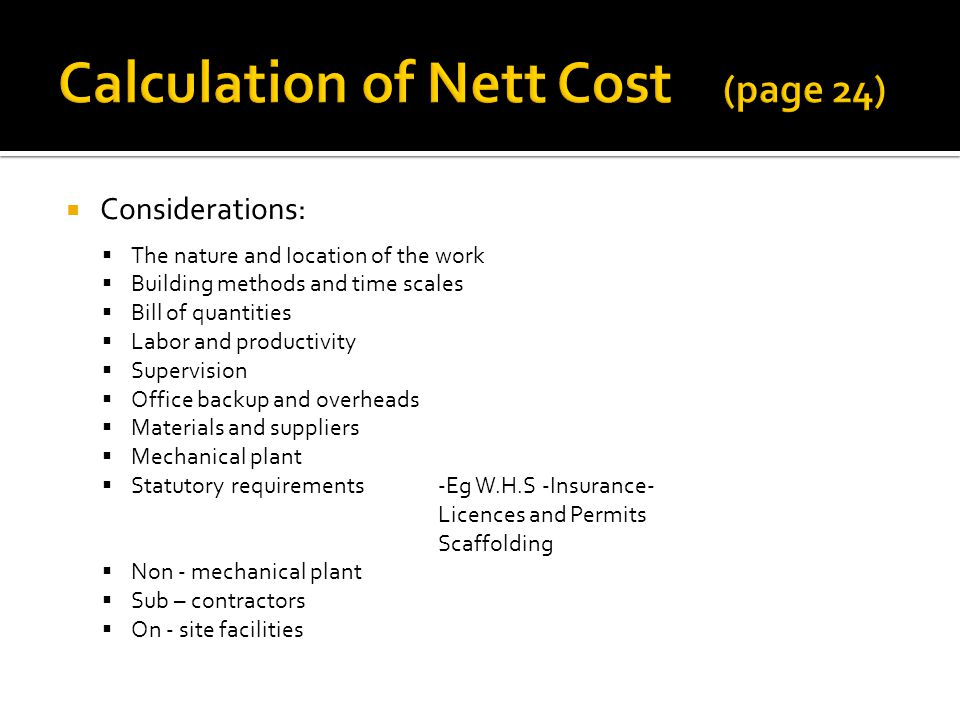 Considerations: The nature and Iocation of the work Building methods and time scales Bill of quantities Labor and productivity Supervision Office backup and overheads Materials and suppliers Mechanical plant Statutory requirements-Eg W.H.S -Insurance- Licences and Permits Scaffolding Non - mechanical plant Sub – contractors On - site facilities