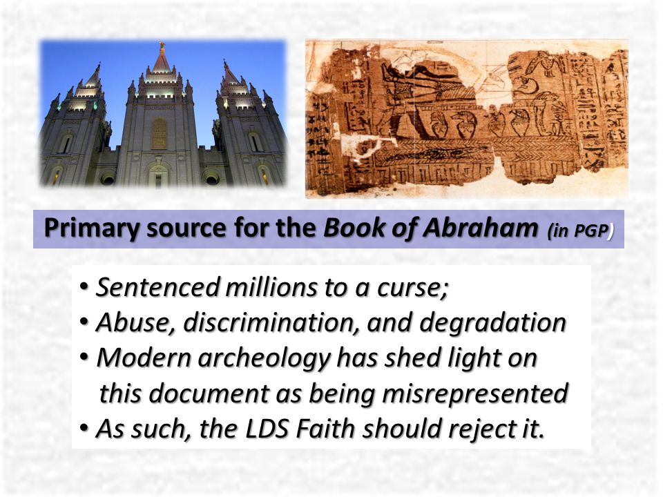 Primary source for the Book of Abraham (in PGP) Sentenced millions to a curse; Sentenced millions to a curse; Abuse, discrimination, and degradation Abuse, discrimination, and degradation Modern archeology has shed light on this document as being misrepresented Modern archeology has shed light on this document as being misrepresented As such, the LDS Faith should reject it.
