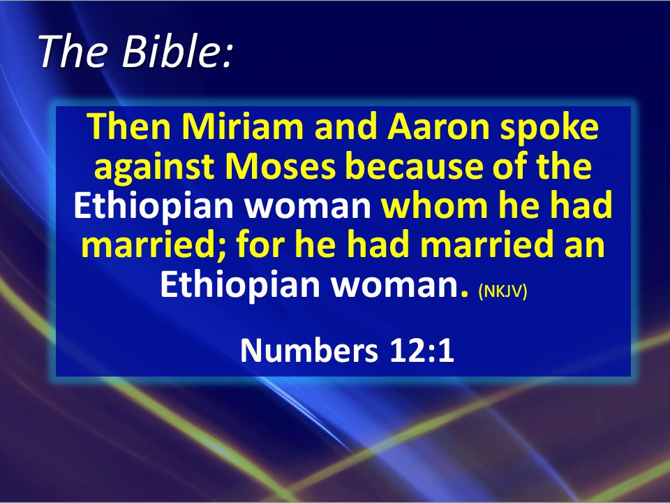 The Bible: Then Miriam and Aaron spoke against Moses because of the Ethiopian woman whom he had married; for he had married an Ethiopian woman.