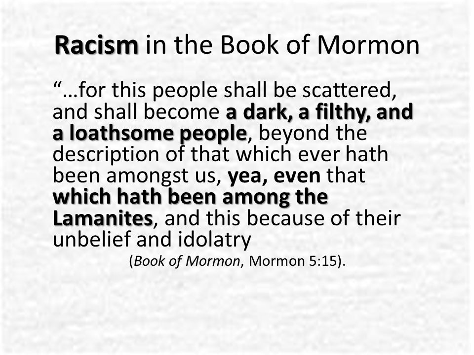 Racism Racism in the Book of Mormon a dark, a filthy, and a loathsome people which hath been among the Lamanites …for this people shall be scattered, and shall become a dark, a filthy, and a loathsome people, beyond the description of that which ever hath been amongst us, yea, even that which hath been among the Lamanites, and this because of their unbelief and idolatry (Book of Mormon, Mormon 5:15).