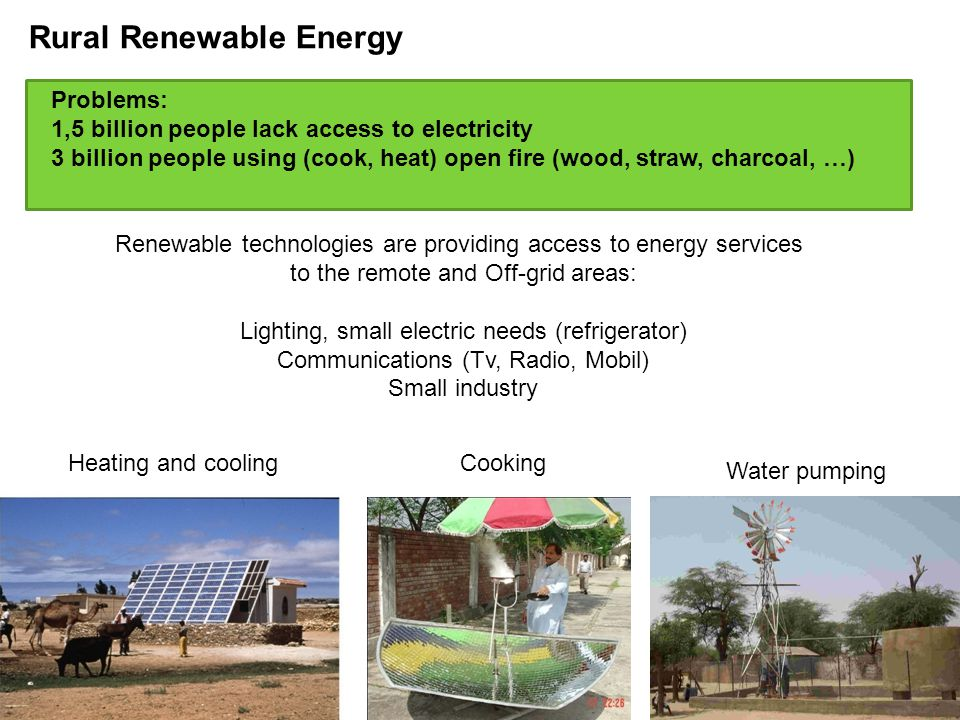 Problems: 1,5 billion people lack access to electricity 3 billion people using (cook, heat) open fire (wood, straw, charcoal, …) Renewable technologies are providing access to energy services to the remote and Off-grid areas: Lighting, small electric needs (refrigerator) Communications (Tv, Radio, Mobil) Small industry Water pumping Heating and coolingCooking