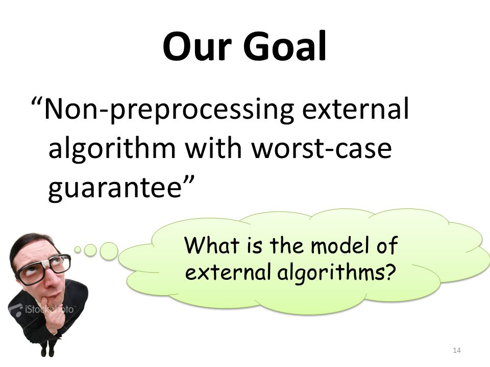 Our Goal Non-preprocessing external algorithm with worst-case guarantee What is the model of external algorithms? 14