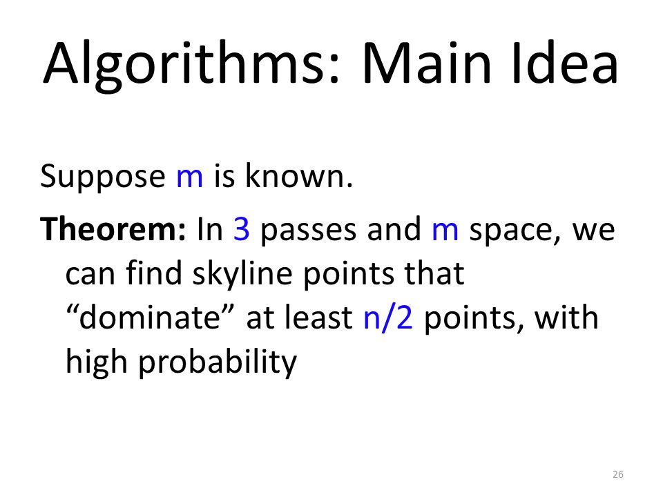 Algorithms: Main Idea Suppose m is known. Theorem: In 3 passes and m space, we can find skyline points that dominate at least n/2 points, with high pr
