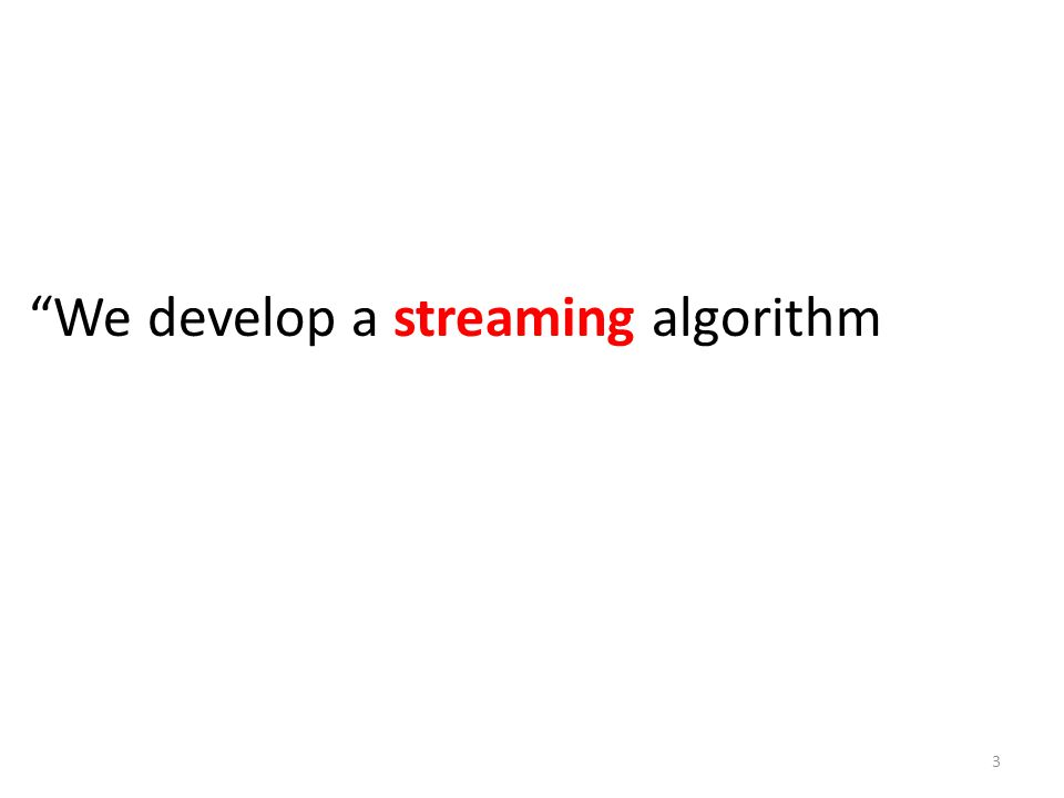 We develop a streaming algorithm 3