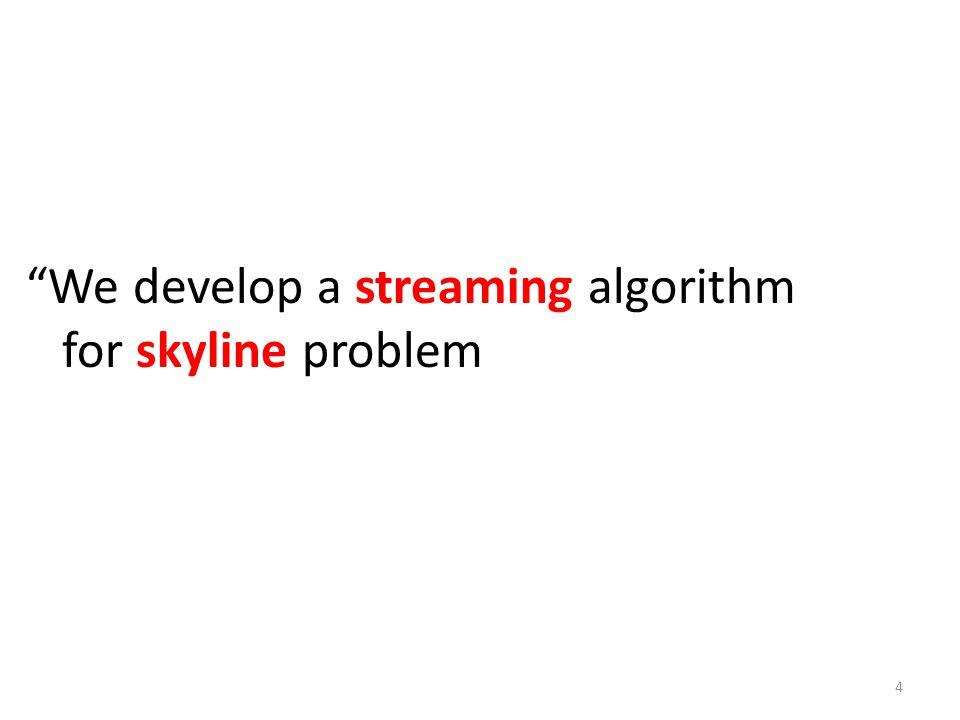 We develop a streaming algorithm for skyline problem 4