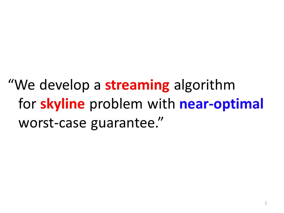 We develop a streaming algorithm for skyline problem with near-optimal worst-case guarantee. 5