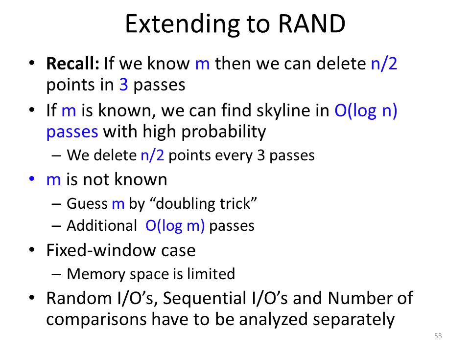 Extending to RAND Recall: If we know m then we can delete n/2 points in 3 passes If m is known, we can find skyline in O(log n) passes with high proba