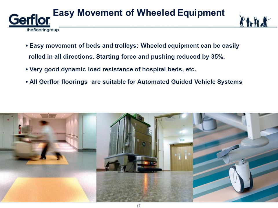 17 Easy Movement of Wheeled Equipment Easy movement of beds and trolleys: Wheeled equipment can be easily rolled in all directions. Starting force and