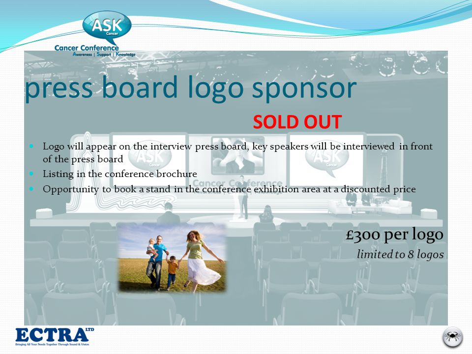 press board logo sponsor Logo will appear on the interview press board, key speakers will be interviewed in front of the press board Listing in the conference brochure Opportunity to book a stand in the conference exhibition area at a discounted price £300 per logo limited to 8 logos SOLD OUT