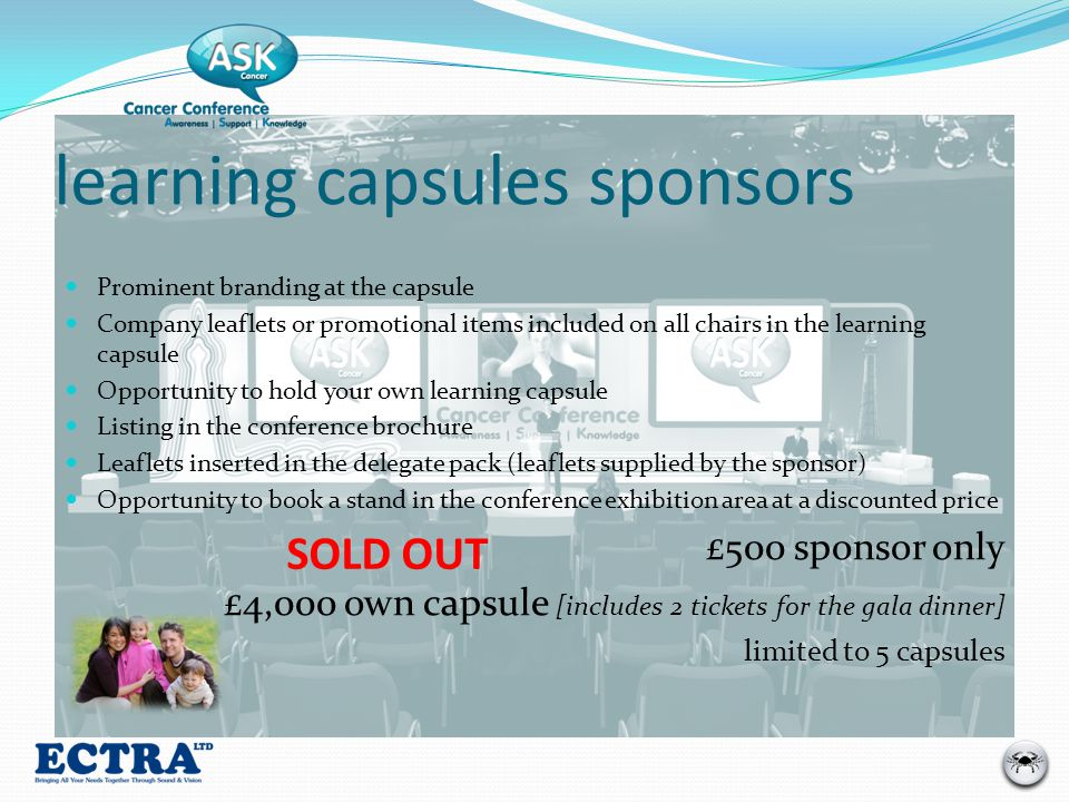 learning capsules sponsors Prominent branding at the capsule Company leaflets or promotional items included on all chairs in the learning capsule Opportunity to hold your own learning capsule Listing in the conference brochure Leaflets inserted in the delegate pack (leaflets supplied by the sponsor) Opportunity to book a stand in the conference exhibition area at a discounted price £500 sponsor only £4,000 own capsule [includes 2 tickets for the gala dinner] limited to 5 capsules SOLD OUT