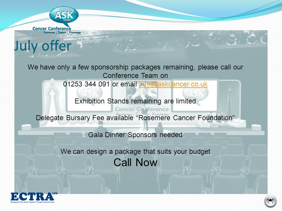 July offer We have only a few sponsorship packages remaining, please call our Conference Team on 01253 344 091 or email info@askcancer.co.ukinfo@askcancer.co.uk Exhibition Stands remaining are limited Delegate Bursary Fee available Rosemere Cancer Foundation Gala Dinner Sponsors needed We can design a package that suits your budget Call Now