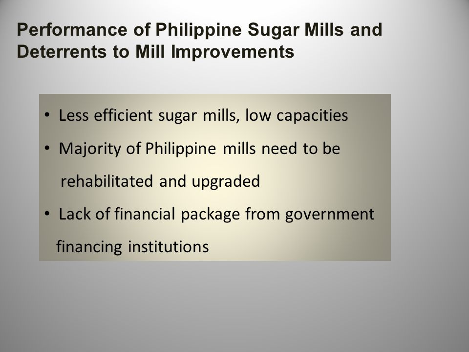 Performance of Philippine Sugar Mills and Deterrents to Mill Improvements Less efficient sugar mills, low capacities Majority of Philippine mills need