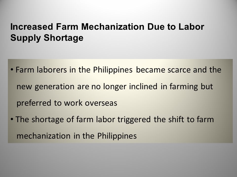 Increased Farm Mechanization Due to Labor Supply Shortage Farm laborers in the Philippines became scarce and the new generation are no longer inclined