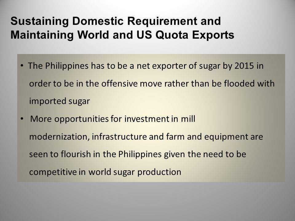 Sustaining Domestic Requirement and Maintaining World and US Quota Exports The Philippines has to be a net exporter of sugar by 2015 in order to be in