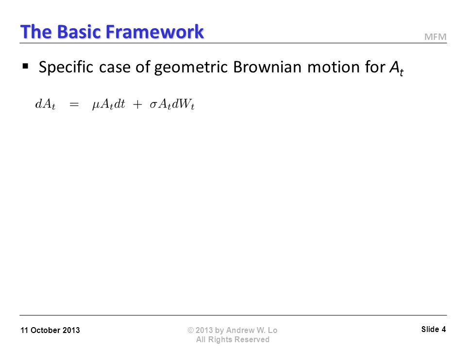 MFM © 2013 by Andrew W. Lo All Rights Reserved 11 October 2013 Slide 3 The Basic Framework AssetsLiabilities ATAT E T = Max [ A T X, 0 ] D T = Min [ A