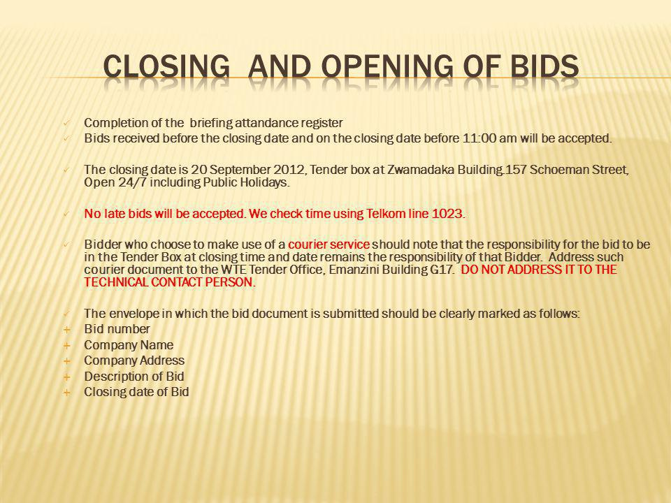 Completion of the briefing attandance register Bids received before the closing date and on the closing date before 11:00 am will be accepted.