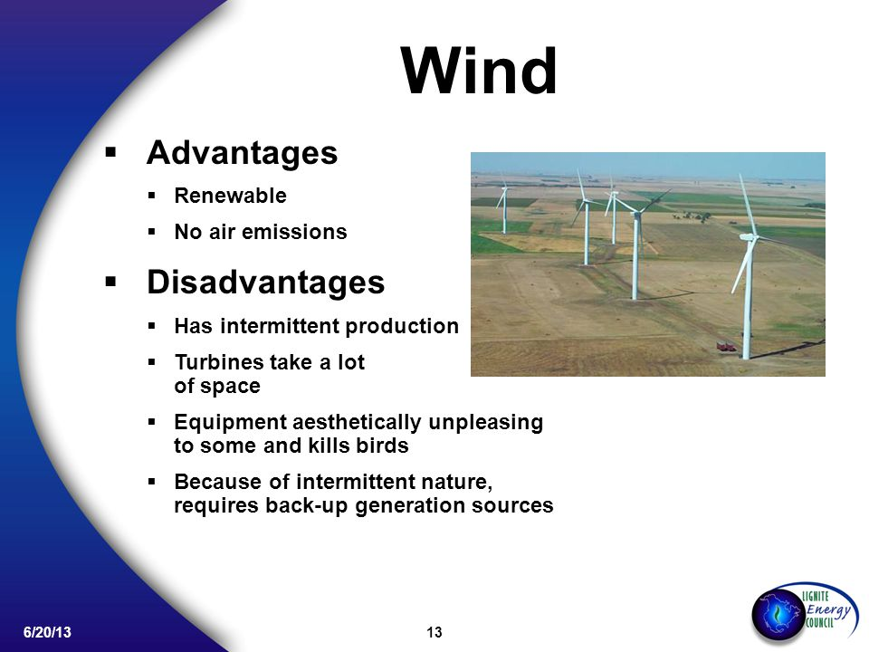 13 6/20/13 Advantages Renewable No air emissions Disadvantages Has intermittent production Turbines take a lot of space Equipment aesthetically unpleasing to some and kills birds Because of intermittent nature, requires back-up generation sources Wind