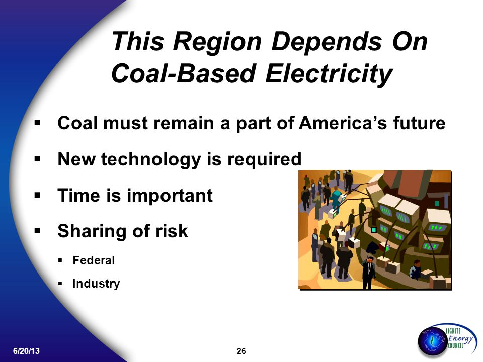 26 6/20/13 This Region Depends On Coal-Based Electricity Coal must remain a part of Americas future New technology is required Time is important Sharing of risk Federal Industry