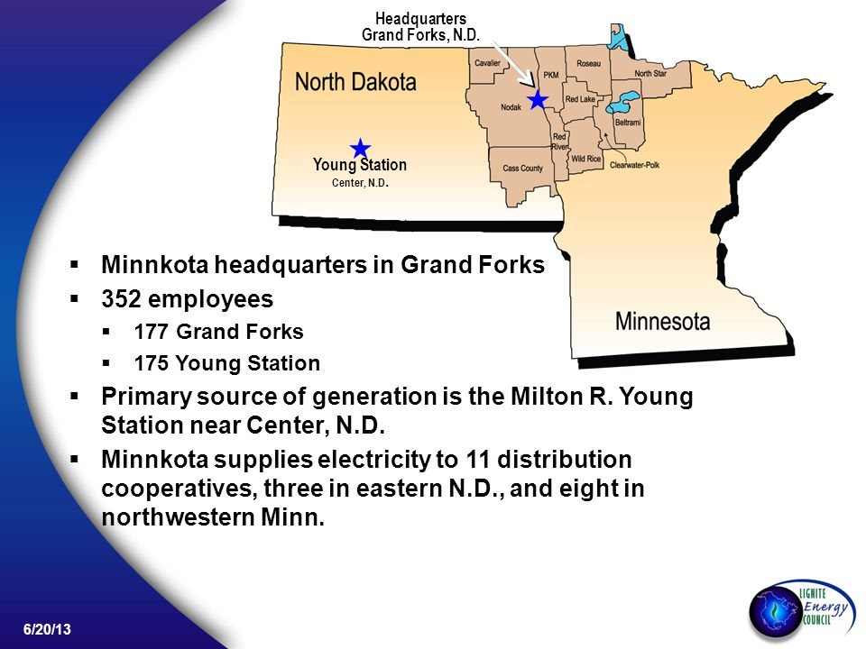 6/20/13 Minnkota headquarters in Grand Forks 352 employees 177 Grand Forks 175 Young Station Primary source of generation is the Milton R.