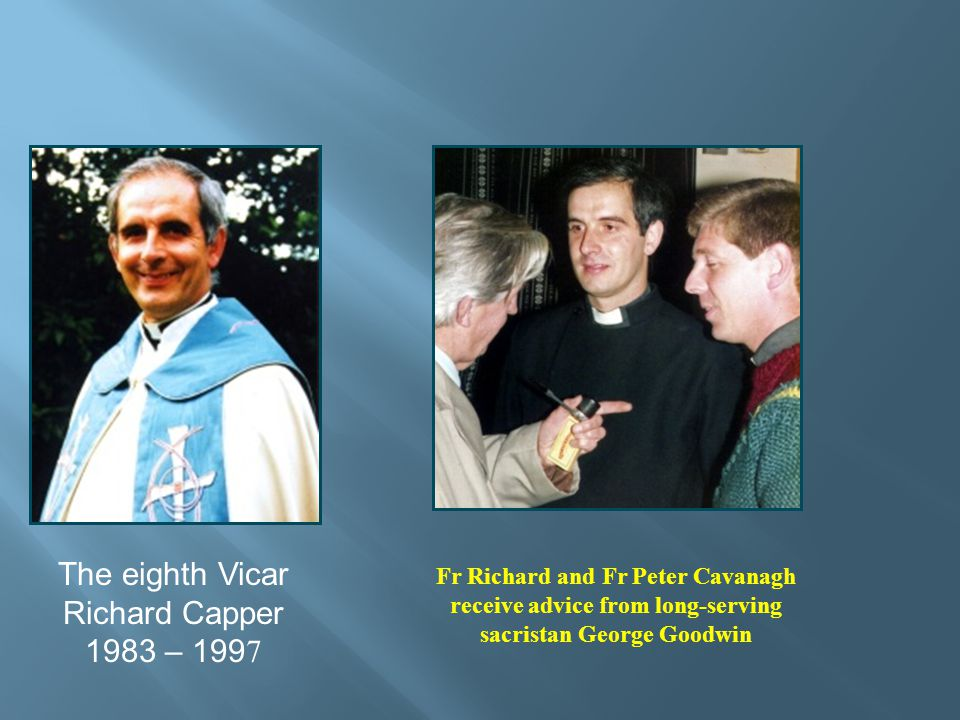 The eighth Vicar Richard Capper 1983 – 199 7 Fr Richard and Fr Peter Cavanagh receive advice from long-serving sacristan George Goodwin