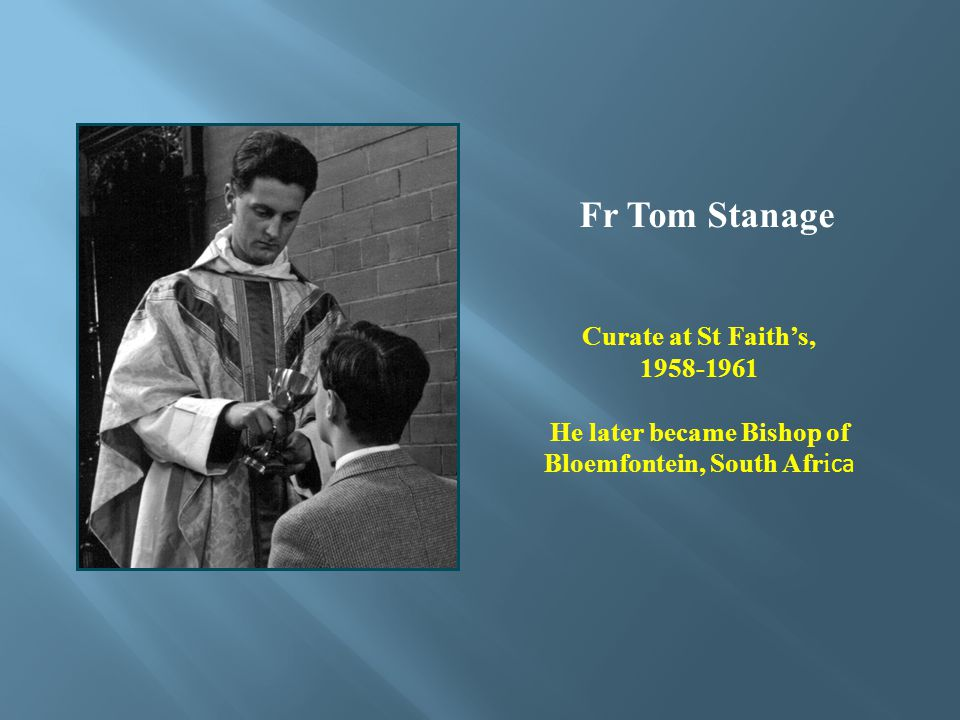 Fr Tom Stanage Curate at St Faiths, 1958-1961 He later became Bishop of Bloemfontein, South Afri ca