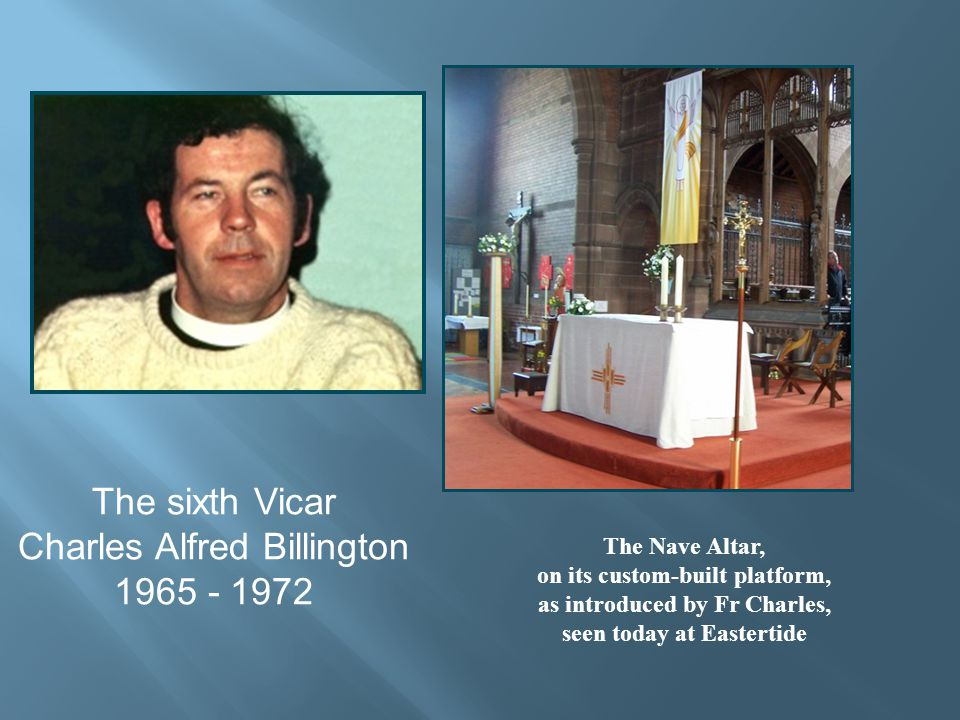 The sixth Vicar Charles Alfred Billington 1965 - 1972 The Nave Altar, on its custom-built platform, as introduced by Fr Charles, seen today at Eastertide