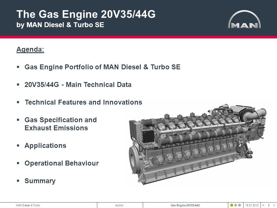 3 < >MAN Diesel & TurboAuthor:Gas Engine 20V35/44G19.07.2012 The Gas Engine 20V35/44G by MAN Diesel & Turbo SE Agenda: Gas Engine Portfolio of MAN Die