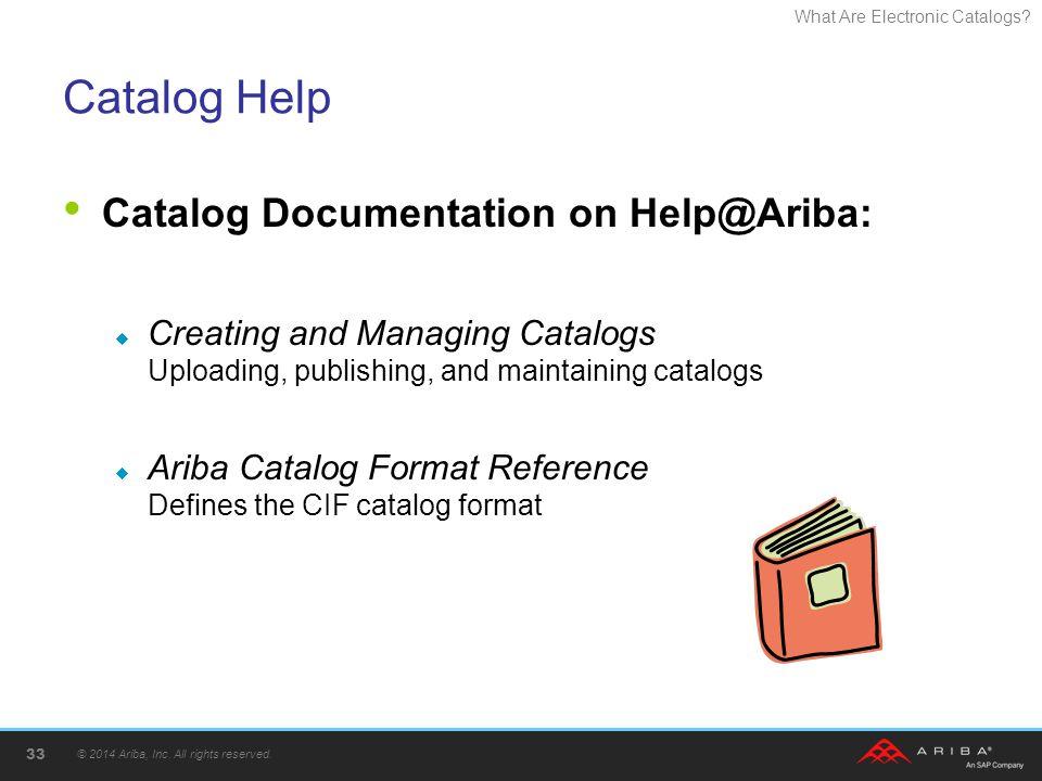 What Are Electronic Catalogs? Catalog Help Catalog Documentation on Help@Ariba: Creating and Managing Catalogs Uploading, publishing, and maintaining