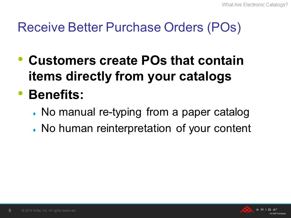 What Are Electronic Catalogs? Receive Better Purchase Orders (POs) Customers create POs that contain items directly from your catalogs Benefits: No ma