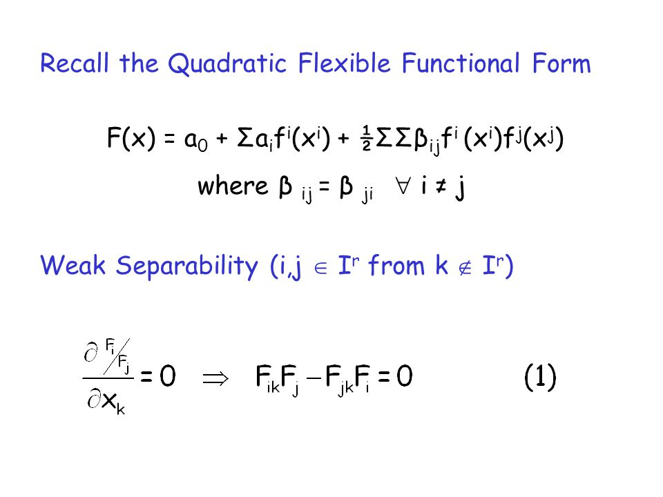 Recall the Quadratic Flexible Functional Form F(x) = а 0 + Σа i f i (x i ) + ½ΣΣβ ij f i (x i )f j (x j ) where β ij = β ji i j Weak Separability (i,j I r from k I r )