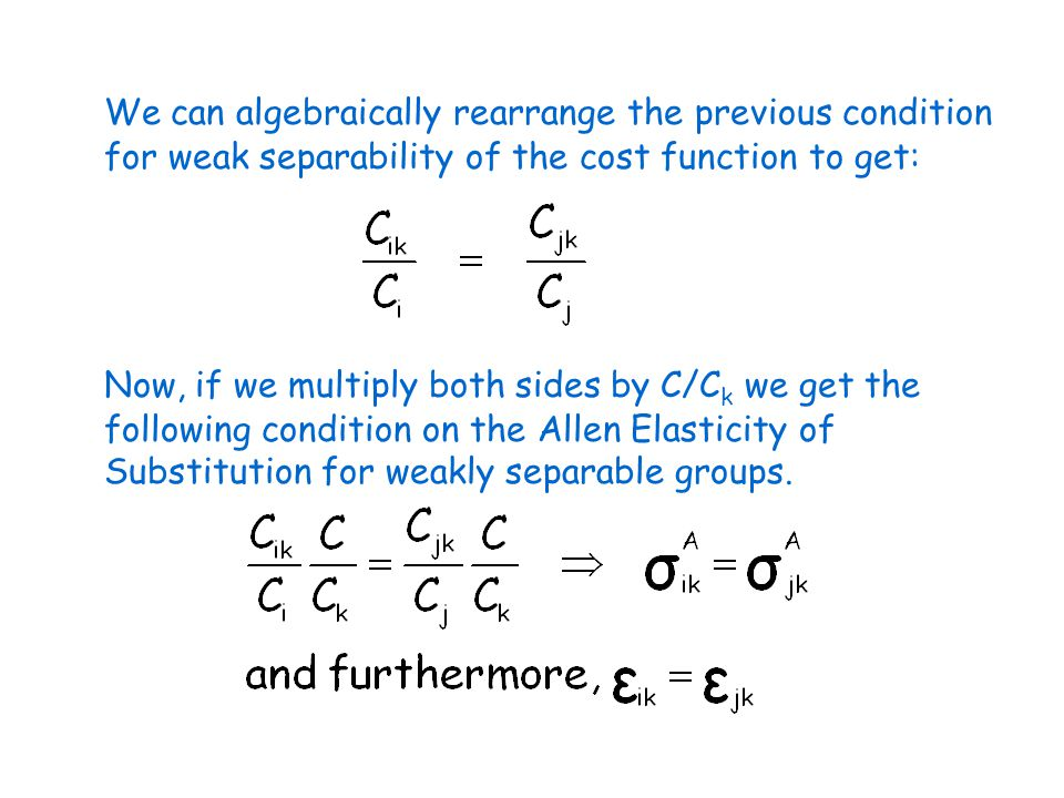 We can algebraically rearrange the previous condition for weak separability of the cost function to get: Now, if we multiply both sides by C/C k we get the following condition on the Allen Elasticity of Substitution for weakly separable groups.
